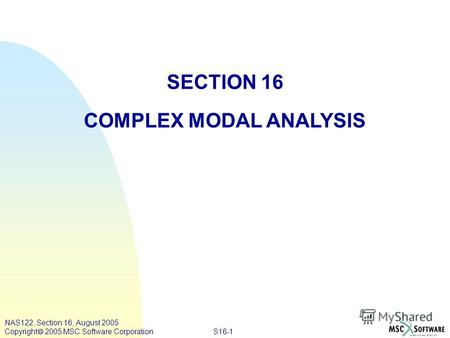 S16-1 NAS122, Section 16, August 2005 Copyright 2005 MSC.Software Corporation SECTION 16 COMPLEX MODAL ANALYSIS.