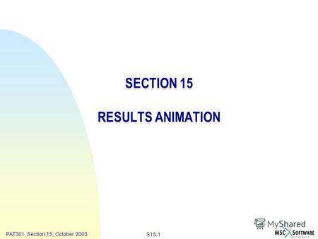 Copyright ® 2000 MSC.Software Results Animation S15-1 PAT301, Section 15, October 2003 SECTION 15 RESULTS ANIMATION.