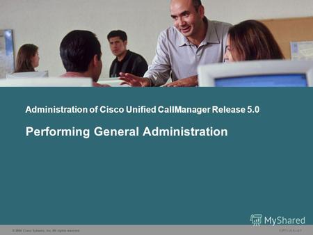 © 2006 Cisco Systems, Inc. All rights reserved. CIPT1 v5.02-1 Administration of Cisco Unified CallManager Release 5.0 Performing General Administration.