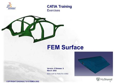 COPYRIGHT DASSAULT SYSTEMES 20021 FEM Surface CATIA Training Exercises Version 5 Release 8 March 2002 EDU-CAT-E-FMS-FX-V5R8.