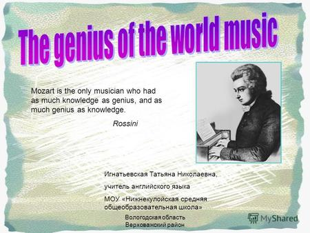 Вологодская область Верховажский район Mozart is the only musician who had as much knowledge as genius, and as much genius as knowledge. Rossini Игнатьевская.