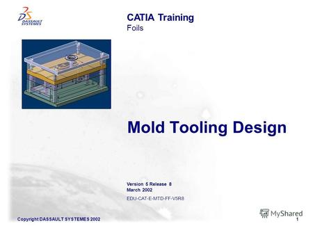 Copyright DASSAULT SYSTEMES 20021 Mold Tooling Design CATIA Training Foils Version 5 Release 8 March 2002 EDU-CAT-E-MTD-FF-V5R8 Illustration of the course.