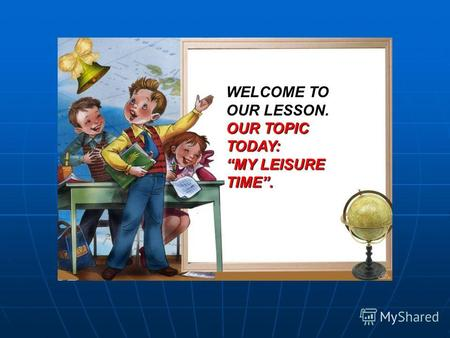 WELCOME TO OUR LESSON. OUR TOPIC TODAY: MY LEISURE TIME.
