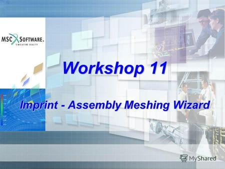 Workshop 11 Imprint - Assembly Meshing Wizard. WS11-2 Assembly Meshing Wizard Design goals One comprehensive user interface Intuitive approach for solid.