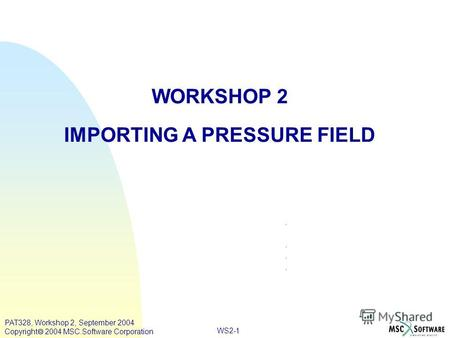 WS2-1 WORKSHOP 2 IMPORTING A PRESSURE FIELD PAT328, Workshop 2, September 2004 Copyright 2004 MSC.Software Corporation.