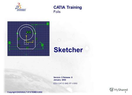 Copyright DASSAULT SYSTEMES 20021 Sketcher Version 5 Release 8 January 2002 EDU-CAT-E-SKE-FF-V5R8 CATIA Training Foils.