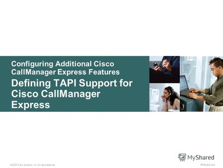 © 2005 Cisco Systems, Inc. All rights reserved. IPTX v2.04-1 Configuring Additional Cisco CallManager Express Features Defining TAPI Support for Cisco.