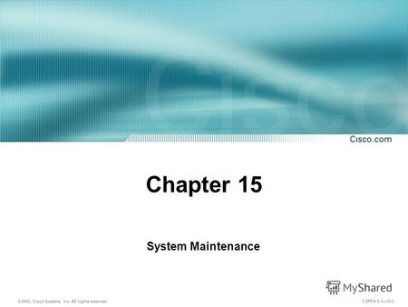 © 2003, Cisco Systems, Inc. All rights reserved. CSPFA 3.115-1 Chapter 15 System Maintenance.