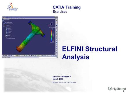 1 ELFINI Structural Analysis CATIA Training Exercises Version 5 Release 8 March 2002 EDU-CAT-E-EST-FX-V5R8.