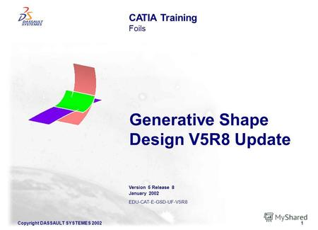 Copyright DASSAULT SYSTEMES 20021 Generative Shape Design V5R8 Update CATIA Training Foils Version 5 Release 8 January 2002 EDU-CAT-E-GSD-UF-V5R8.