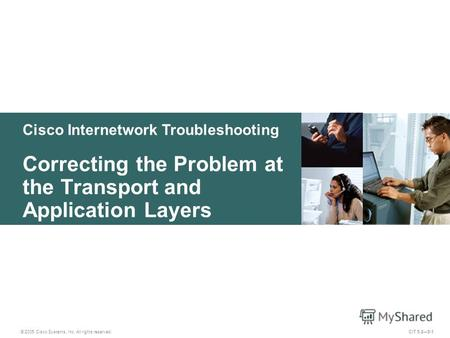 Cisco Internetwork Troubleshooting Correcting the Problem at the Transport and Application Layers © 2005 Cisco Systems, Inc. All rights reserved. CIT 5.25-1.