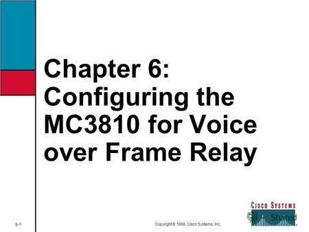 Chapter 6: Configuring the MC3810 for Voice over Frame Relay 6-1 Copyright © 1998, Cisco Systems, Inc.