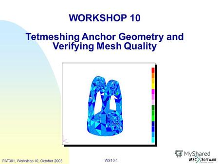 WS10-1 WORKSHOP 10 Tetmeshing Anchor Geometry and Verifying Mesh Quality PAT301, Workshop 10, October 2003.