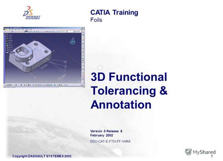 Copyright DASSAULT SYSTEMES 20021 3D Functional Tolerancing & Annotation CATIA Training Foils Version 5 Release 8 February 2002 EDU-CAT-E-FTD-FF-V5R8.
