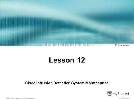 © 2004, Cisco Systems, Inc. All rights reserved. CSIDS 4.112-1 Lesson 12 Cisco Intrusion Detection System Maintenance.