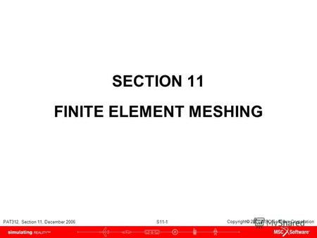PAT312, Section 11, December 2006 S11-1 Copyright 2007 MSC.Software Corporation SECTION 11 FINITE ELEMENT MESHING.
