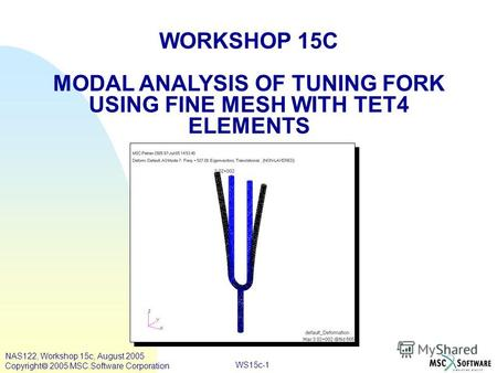 WS15c-1 WORKSHOP 15C MODAL ANALYSIS OF TUNING FORK USING FINE MESH WITH TET4 ELEMENTS NAS122, Workshop 15c, August 2005 Copyright 2005 MSC.Software Corporation.
