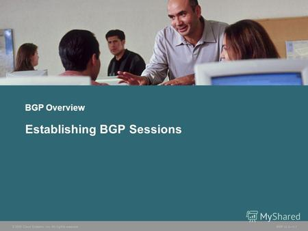 © 2005 Cisco Systems, Inc. All rights reserved. BGP v3.21-1 BGP Overview Establishing BGP Sessions.