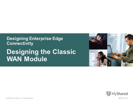 Designing Enterprise Edge Connectivity © 2004 Cisco Systems, Inc. All rights reserved. Designing the Classic WAN Module ARCH v1.23-1.