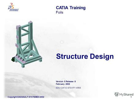 Copyright DASSAULT SYSTEMES 20021 Structure Design CATIA Training Foils Version 5 Release 8 February 2002 EDU-CAT-E-STD-FF-V5R8.