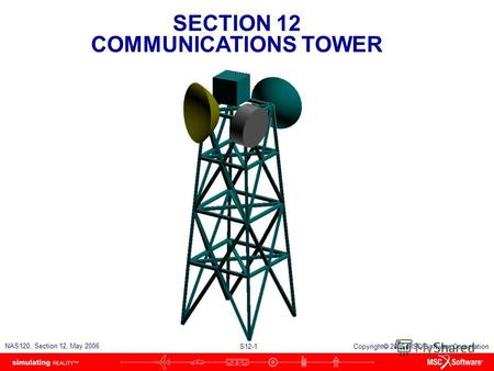 SECTION 12 COMMUNICATIONS TOWER S12-1 NAS120, Section 12, May 2006 Copyright 2006 MSC.Software Corporation.