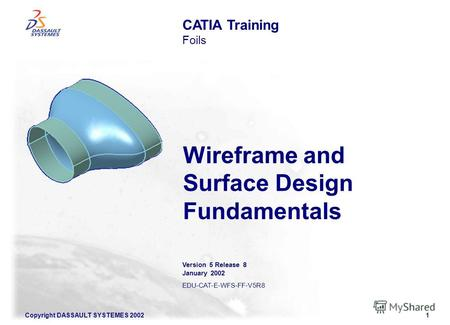 Copyright DASSAULT SYSTEMES 20021 Wireframe and Surface Design Fundamentals CATIA Training Foils Version 5 Release 8 January 2002 EDU-CAT-E-WFS-FF-V5R8.