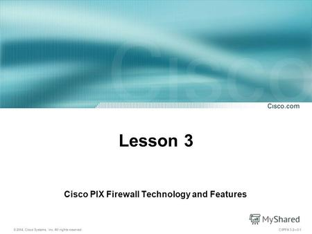 © 2004, Cisco Systems, Inc. All rights reserved. CSPFA 3.23-1 Lesson 3 Cisco PIX Firewall Technology and Features.