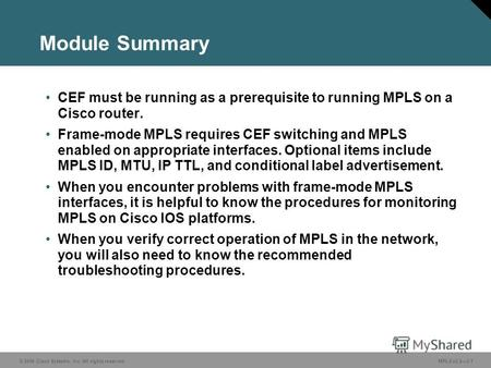 © 2006 Cisco Systems, Inc. All rights reserved. MPLS v2.23-1 Module Summary CEF must be running as a prerequisite to running MPLS on a Cisco router. Frame-mode.