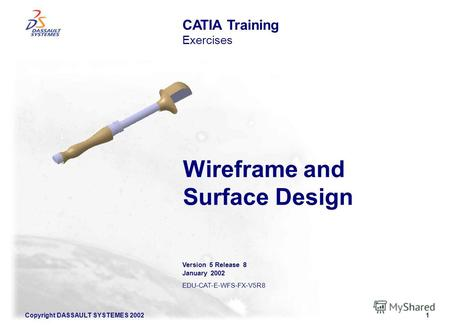 Copyright DASSAULT SYSTEMES 20021 Wireframe and Surface Design CATIA Training Exercises Version 5 Release 8 January 2002 EDU-CAT-E-WFS-FX-V5R8.