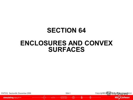 PAT312, Section64, December 2006 S64-1 Copyright 2007 MSC.Software Corporation SECTION 64 ENCLOSURES AND CONVEX SURFACES.