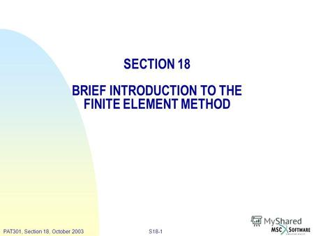 S18-1PAT301, Section 18, October 2003 SECTION 18 BRIEF INTRODUCTION TO THE FINITE ELEMENT METHOD.
