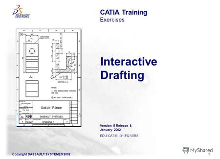 Copyright DASSAULT SYSTEMES 20021 Interactive Drafting CATIA Training Exercises Version 5 Release 8 January 2002 EDU-CAT-E-ID1-FX-V5R8.