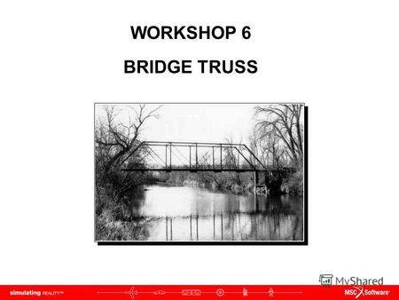 WORKSHOP 6 BRIDGE TRUSS. WS6-2 NAS120, Workshop 6, May 2006 Copyright 2005 MSC.Software Corporation.