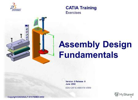 Copyright DASSAULT SYSTEMES 20021 Assembly Design Fundamentals CATIA Training Exercises Version 5 Release 9 June 2002 EDU-CAT-E-ASM-FX-V5R9.