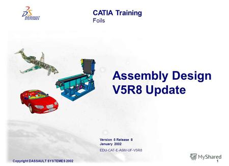 Copyright DASSAULT SYSTEMES 20021 Assembly Design V5R8 Update CATIA Training Foils Version 5 Release 8 January 2002 EDU-CAT-E-ASM-UF-V5R8.