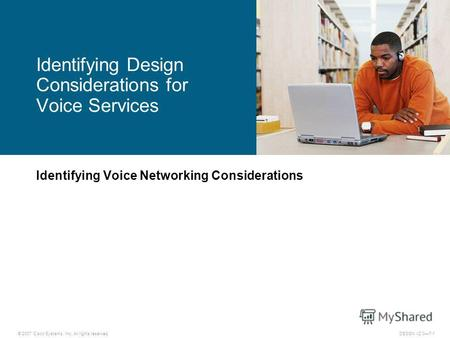 © 2007 Cisco Systems, Inc. All rights reserved.DESGN v2.07-1 Identifying Voice Networking Considerations Identifying Design Considerations for Voice Services.