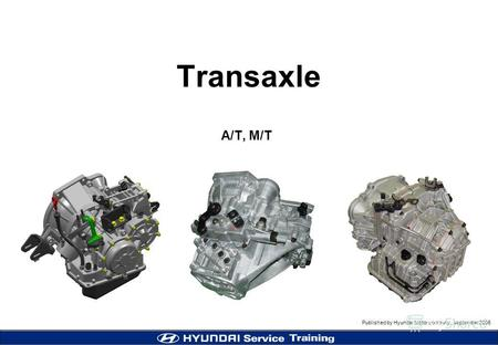 Published by Hyundai Motor company, september 2005 MC (Accent) Transaxle Transaxle A/T, M/T.