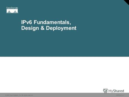 © 2006 Cisco Systems, Inc. All rights reserved. IP6FD v2.01 IPv6 Fundamentals, Design & Deployment.