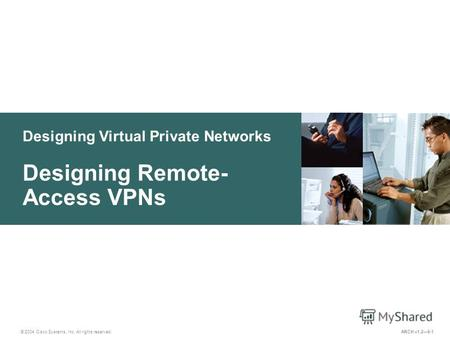 Designing Virtual Private Networks © 2004 Cisco Systems, Inc. All rights reserved. Designing Remote- Access VPNs ARCH v1.29-1.