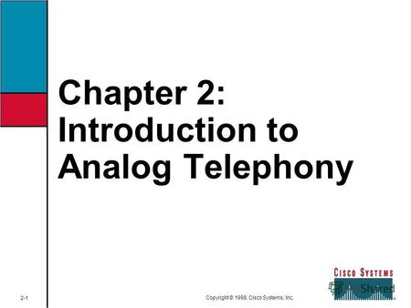 Chapter 2: Introduction to Analog Telephony 2-1 Copyright © 1998, Cisco Systems, Inc.