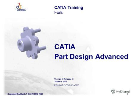 Copyright DASSAULT SYSTEMES 20021 CATIA Part Design Advanced CATIA Training Foils Version 5 Release 8 January 2002 EDU-CAT-E-PDG-AF-V5R8.