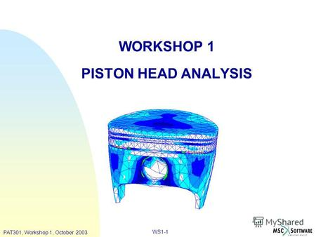 PAT301, Workshop 1, October 2003 WS1-1 WORKSHOP 1 PISTON HEAD ANALYSIS.