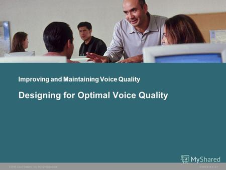© 2006 Cisco Systems, Inc. All rights reserved. CVOICE v5.04-1 Improving and Maintaining Voice Quality Designing for Optimal Voice Quality.