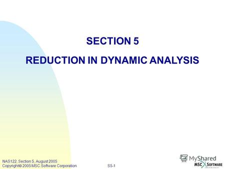 S5-1 NAS122, Section 5, August 2005 Copyright 2005 MSC.Software Corporation SECTION 5 REDUCTION IN DYNAMIC ANALYSIS.