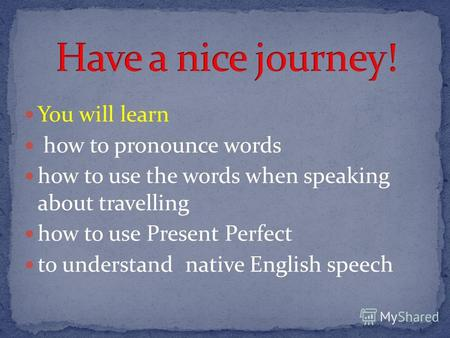 You will learn how to pronounce words how to use the words when speaking about travelling how to use Present Perfect to understand native English speech.