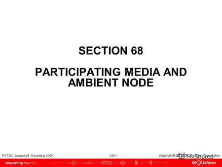 PAT312, Section 68, December 2006 S68-1 Copyright 2007 MSC.Software Corporation SECTION 68 PARTICIPATING MEDIA AND AMBIENT NODE.