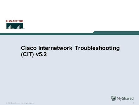 1 © 2005 Cisco Systems, Inc. All rights reserved. Cisco Internetwork Troubleshooting (CIT) v5.2.