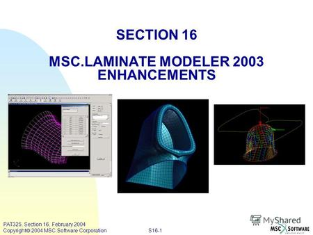 S16-1 PAT325, Section 16, February 2004 Copyright 2004 MSC.Software Corporation SECTION 16 MSC.LAMINATE MODELER 2003 ENHANCEMENTS.