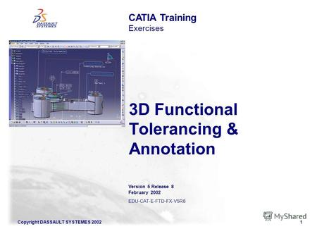 Copyright DASSAULT SYSTEMES 20021 3D Functional Tolerancing & Annotation CATIA Training Exercises Version 5 Release 8 February 2002 EDU-CAT-E-FTD-FX-V5R8.