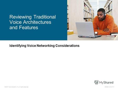 © 2007 Cisco Systems, Inc. All rights reserved.DESGN v2.07-4 Identifying Voice Networking Considerations Reviewing Traditional Voice Architectures and.